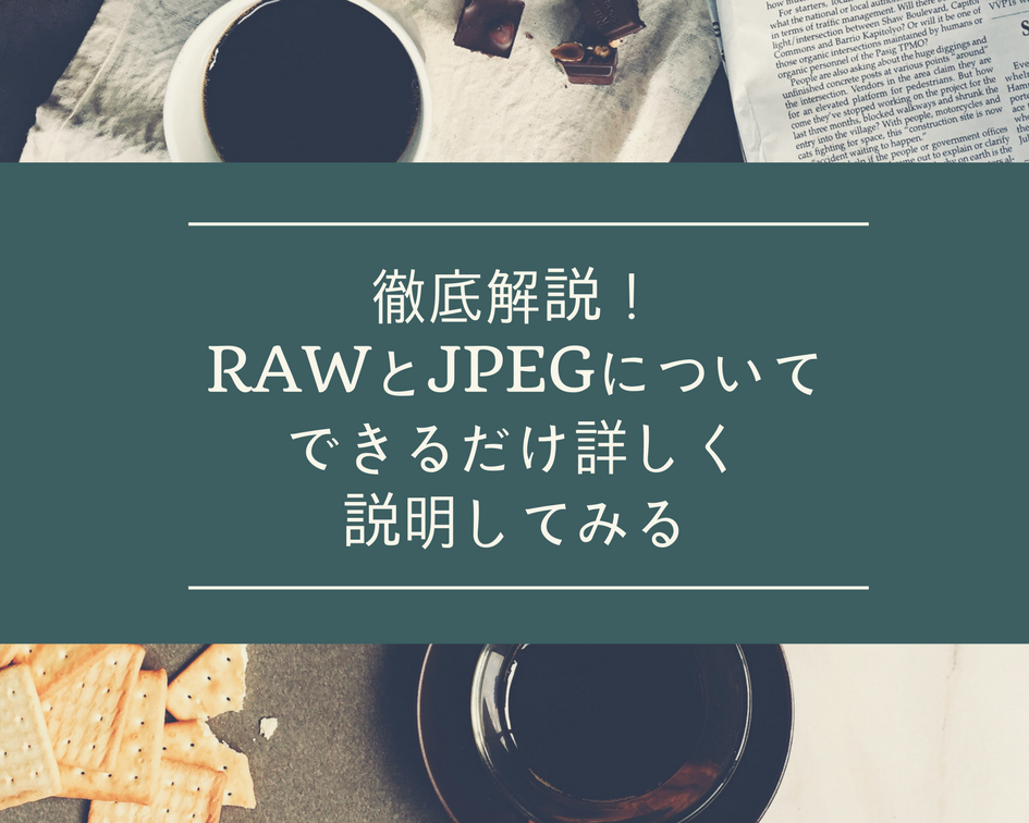 徹底解説!RAWとJPEGの違いをできるだけ詳しく説明してみる!