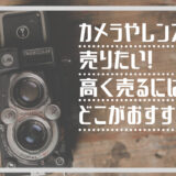 カメラやレンズを売りたい!高く売るにはどこががおすすめ?